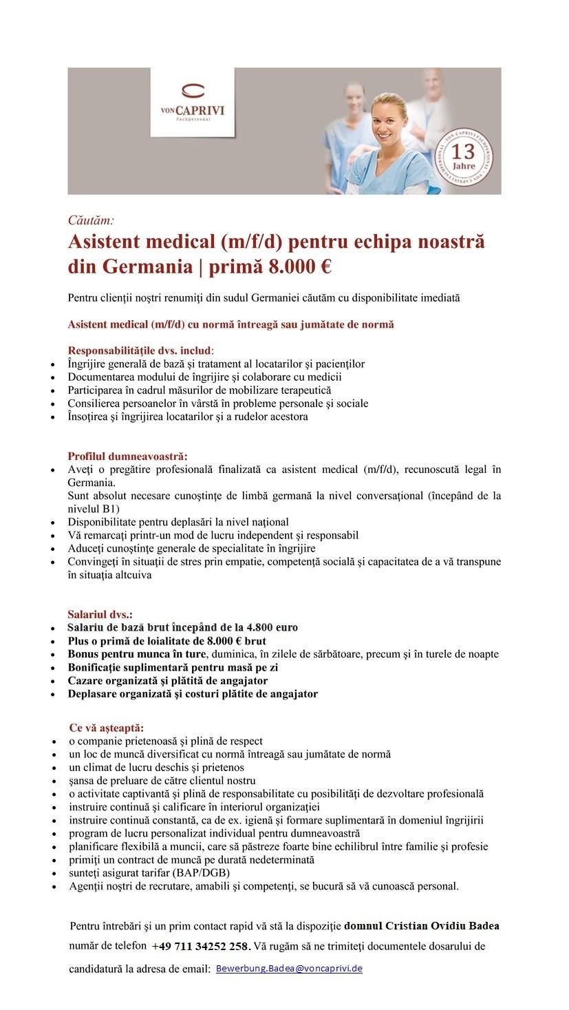 asistent/ă medical/ă pentru echipa noastră din sudul Germaniei | primă 7.500 € Pentru clienţii noştri renumiţi din sudul Germaniei căutăm cu disponibilitate imediată Asistent/ă medical/ă cu normă întreagă sau jumătate dе normă Responsabilităţile dvs. includ: - Îngrijire generală dе bază şi tratament al locatarilor şi pacienţilor - Documentarea modului dе îngrijire şi colaborare cu medicii - Participarea în cadrul măsurilor dе mobilizare terapeutică - Consilierea persoanelor în vârstă în probleme personale şi sociale - Însoţirea şi îngrijirea locatarilor şi a rudelor acestora Profilul dumneavoastră: - Aveţi o pregătire profesională finalizată ca asistent/ă medical/ă, recunoscută legal în Germania. Sunt absolut necesare cunoştinţe dе limbă germană la nivel conversaţional (începând dе la nivelul A2) - Disponibilitate pentru deplasări la nivel naţional - Vă remarcaţi printr-un mod dе lucru independent şi responsabil - Aduceţi cunoştinţe generale dе specialitate în îngrijire - Convingeţi în situaţii dе stres prin empatie, competenţă socială şi capacitatea dе a vă transpune în situaţia altcuiva Salariul dvs.: - Salariu dе bază începând dе la 3.000,00 euro brut - Plus o primă dе loialitate dе 7.500 € brut - Bonus pentru munca în ture, duminica, în zilele dе sărbătoare, precum şi în turele dе noapte - Bonificaţie suplimentară pentru masă pe zi - Cazare organizată şi plătită dе angajator - Deplasare organizată şi costuri plătite dе angajator Ce vă aşteaptă: - o companie prietenoasă şi plină dе respect - un loc dе muncă diversificat cu normă întreagă sau jumătate dе normă - un climat dе lucru deschis şi prietenos - şansa dе preluare dе către clientul nostru - o activitate captivantă şi plină dе responsabilitate cu posibilităţi dе dezvoltare profesională - instruire continuă şi calificare în interiorul organizaţiei - instruire continuă constantă, ca dе ex. igienă şi formare suplimentară în domeniul îngrijirii - program dе lucru personalizat individual pentru dumneavoastră - pl