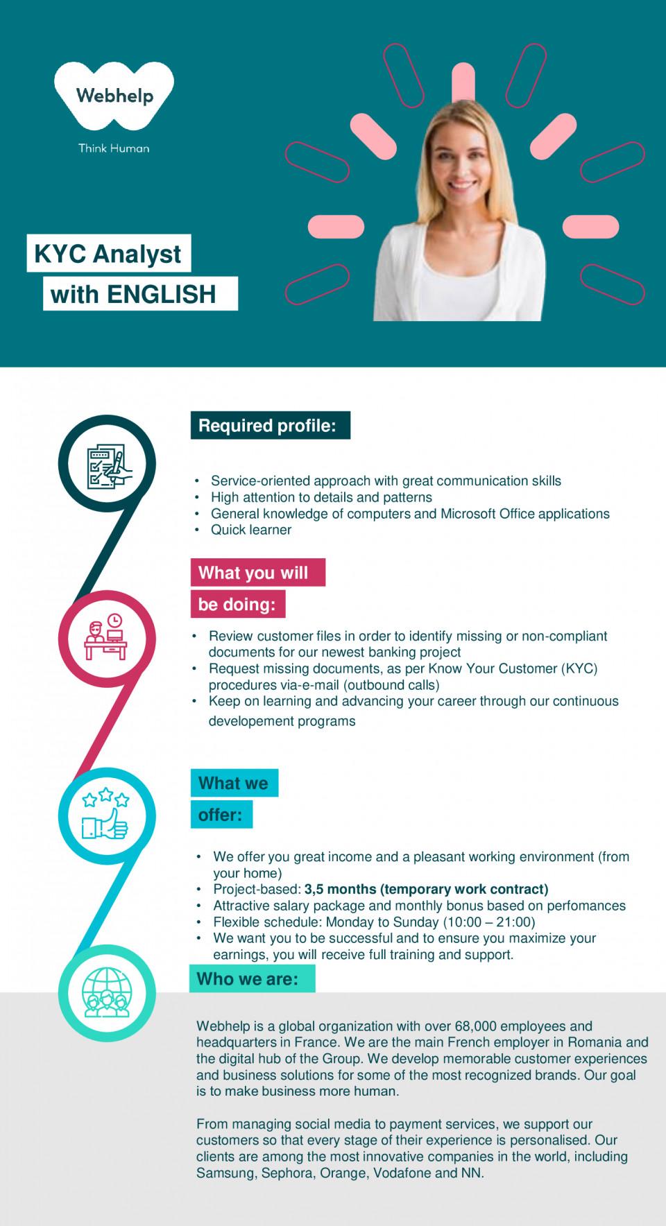 KYC Analyst with ENGLISH  KYC, Customer support, backoffice   Webhelp este un lider global de peste 50.000 de oameni în externalizarea proceselor de afaceri (BPO). Continuăm să ne specializăm în experiența clienților, dar capacitățile noastre se extind pe canale vocale, sociale și digitale. Serviciile Webhelp externalizate s-au extins și pentru a include servicii de gestionare a plăților, vânzări și marketing.Proiectăm experiențele clienților în numele unora dintre cele mai progresive mărci din lume și, prin propunerea noastră de externalizare transformativă, putem stimula îmbunătățirea performanței, oferim o transformare reală și durabilă în modelele de operare ale clienților și oferim un avantaj financiar semnificativ.De la înființare, Webhelp a crescut semnificativ, peste 500 de parteneri fiind deserviți de echipele noastre globale care traversează 35 de țări și peste 140 de centre de experiență pentru clienți. Numai în ultimii patru ani, veniturile Webhelp au crescut cu peste 250%. Am realizat acest lucru investind în oamenii noștri și în mediul în care lucrează și dezvoltând capacitatea analitică și operațională pentru a oferi externalizare cu adevărat transformatoare cu soluții care să răspundă provocărilor unei lumi omnicanale.La Webhelp lucram ca o singura echipa pentru un succes comun, suntem pozitivi si cautam continuu sa uimim oamenii cu care lucram. Toata lumea din echipa are un rol foarte important de jucat in succesul si cresterea Webhelp. Lucram in echipa, intr-un mediu placut, ne folosim inteligenta si facem totul: de la a ne ajuta clientii sa construiasca experiente mai inteligente, mai bune, umane ale clientilor, pana la moderarea retelelor lor sociale pentru ei si furnizarea de servicii de plata.Ne tinem de cuvant si ne indeplinim fiecare angajament sau promisiune pe care o facem clientilor Webhelp, fapt pentru care am devenit un partener strategic de succes. Suntem creativi si inovatori, indraznim sa testam noi abordari si ne pastram mintea desch