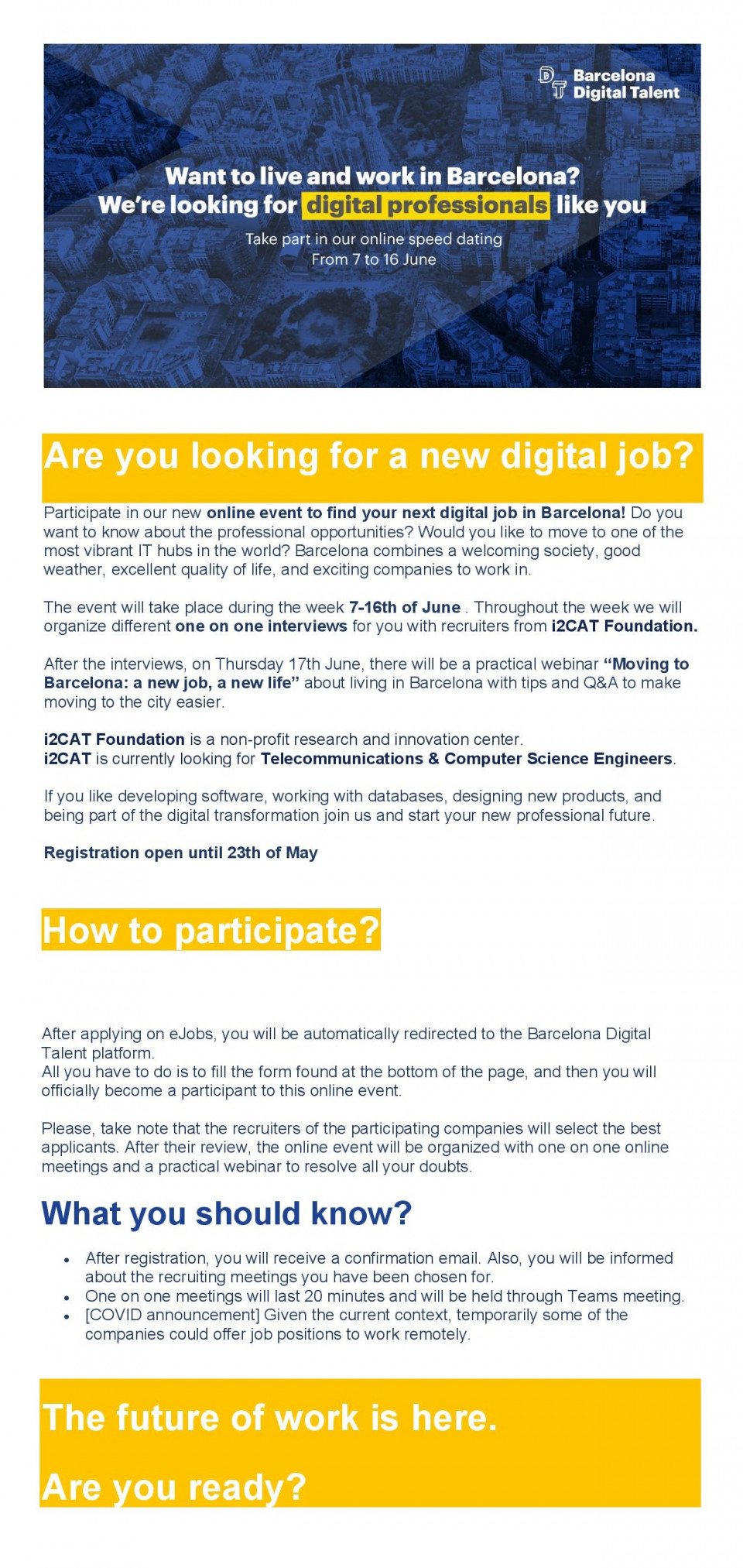 """[A picture containing graphical user interface Description automatically generated]   Are you looking for a new digital job? Participate in our new online event to find your next digital job in Barcelona! Do you want to know about the professional opportunities? Would you like to move to one of the most vibrant IT hubs in the world? Barcelona combines a welcoming society, good weather, excellent quality of life, and exciting companies to work in.  The event will take place during the week 7-16th of June . Throughout the week we will organize different one on one interviews for you with recruiters from i2CAT Foundation.   After the interviews, on Thursday 17th June, there will be a practical webinar """"Moving to Barcelona: a new job, a new life"""" about living in Barcelona with tips and Q&A to make moving to the city easier.  i2CAT Foundation is a non-profit research and innovation center. i2CAT is currently looking for Telecommunications & Computer Science Engineers.   If you like developing software, working with databases, designing new products, and being part of the digital transformation join us and start your new professional future.  Registration open until 23th of May   How to participate?       After applying on eJobs, you will be automatically redirected to the Barcelona Digital Talent platform. All you have to do is to fill the form found at the bottom of the page, and then you will officially become a participant to this online event.   Please, take note that the recruiters of the participating companies will select the best applicants. After their review, the online event will be organized with one on one online meetings and a practical webinar to resolve all your doubts.   What you should know? After registration, you will receive a confirmation email. Also, you will be informed about the recruiting meetings you have been chosen for. One on one meetings will last 20 minutes and will be held through Teams meeting. [COVID announcement] Given the current cont"""