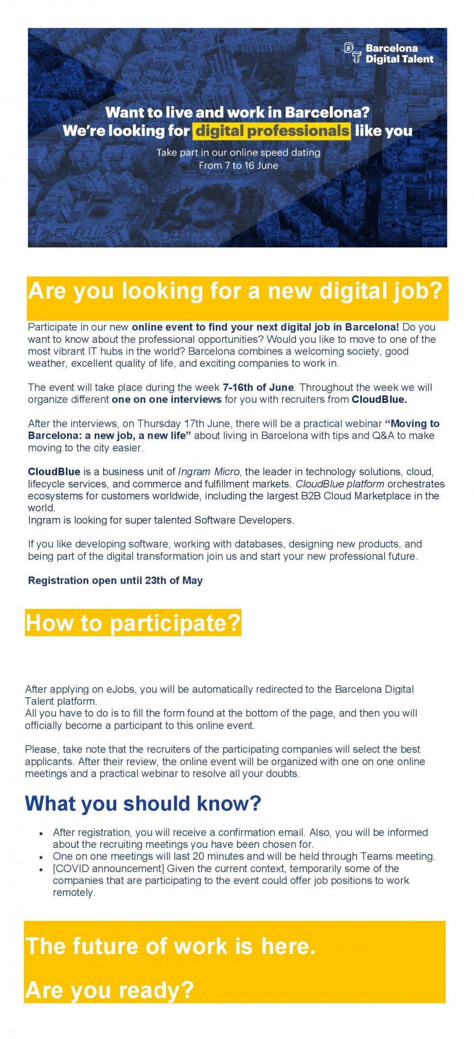 """[A picture containing graphical user interface Description automatically generated]   Are you looking for a new digital job? Participate in our new online event to find your next digital job in Barcelona! Do you want to know about the professional opportunities? Would you like to move to one of the most vibrant IT hubs in the world? Barcelona combines a welcoming society, good weather, excellent quality of life, and exciting companies to work in.  The event will take place during the week 7-16th of June. Throughout the week we will organize different one on one interviews for you with recruiters from CloudBlue.   After the interviews, on Thursday 17th June, there will be a practical webinar """"Moving to Barcelona: a new job, a new life"""" about living in Barcelona with tips and Q&A to make moving to the city easier.  CloudBlue is a business unit of Ingram Micro, the leader in technology solutions, cloud, lifecycle services, and commerce and fulfillment markets. CloudBlue platform orchestrates ecosystems for customers worldwide, including the largest B2B Cloud Marketplace in the world. Ingram is looking for super talented Software Developers.   If you like developing software, working with databases, designing new products, and being part of the digital transformation join us and start your new professional future.  Registration open until 23th of May   How to participate?       After applying on eJobs, you will be automatically redirected to the Barcelona Digital Talent platform. All you have to do is to fill the form found at the bottom of the page, and then you will officially become a participant to this online event.   Please, take note that the recruiters of the participating companies will select the best applicants. After their review, the online event will be organized with one on one online meetings and a practical webinar to resolve all your doubts.   What you should know? After registration, you will receive a confirmation email. Also, you will be informed ab"""