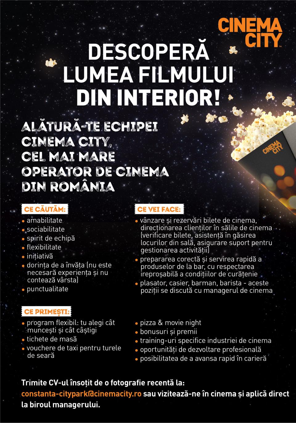 DESCOPERĂ LUMEA FILMULUI DIN INTERIOR!  Alătură-te echipei Cinema City, cel mai mare operator de cinema din România.  Cum ne dorim sa fie noul nostru coleg:  Cu atitudine pozitivă Dornic să învețe (nu este necesară experiența și nu contează vârsta) Punctual Cu bune abilități de comunicare și relaționare Amabil Să îi placă să lucreze în echipă Determinat Cu inițiativă Căutăm colegi care să descopere cu entuziasm lumea filmului din interior pentru următoarele roluri  Barman / Barista / Casier / Plasator  În funcție de rolul potrivit pentru tine, responsabilitățile generale ar putea fi:  - vânzarea de bilete și rezervări bilete de cinema, direcționarea clienților în cinema (verificare bilete, asistență în găsirea locurilor din sală, asigurare suport pentru gestionarea activității);  - preparea corectă și servirea rapidă a produselor de la bar sau cafenea, cu respectarea ireproșabilă a condițiilor de curățenie;  - întâmpinarea clienților și oferirea informațiilor corecte despre produsele noastre;  Barman / Barista / Casier / Plasator – aceste poziții se discută în cadrul interviului.  Ce îți garantăm:  - Program flexibil (tu alegi cât muncești și cât câștigi) - Tichete de masa - Pizza & Movie night - Bonusuri și premii - Training-uri specifice industriei de cinema - Vouchere de taxi pentru turele de seară - Oportunități de dezvoltare profesională - Posibilitatea de a avansa rapid în carieră  Punem accent pe dezvoltarea oamenilor și ne dorim ca fiecare coleg să fie foarte bine pregătit profesional existând șanse de promovare. Dezvoltă și tu o carieră în industria de cinema!  Trimite CV-ul insotit de o fotografie recenta la: constanta-citypark@cinemacity.ro sau viziteaza-ne in cinema si aplica direct la biroul managerului.  Te așteptăm cu drag! Descoperă lumea filmului din interior!Alătură-te echipei Cinema City, cel mai mare operator de cinema din România, parte din Cineworld, al doilea mare lanț de cinematografe din lume!Ne dorim să fim cel mai bun loc unde se vizioneaz