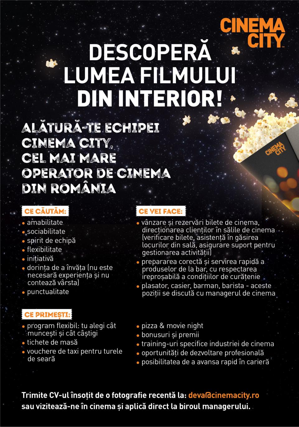 DESCOPERĂ LUMEA FILMULUI DIN INTERIOR!  Alătură-te echipei Cinema City, cel mai mare operator de cinema din România.  Cum ne dorim sa fie noul nostru coleg:  Cu atitudine pozitivă Dornic să învețe (nu este necesară experiența și nu contează vârsta) Punctual Cu bune abilități de comunicare și relaționare Amabil Să îi placă să lucreze în echipă Determinat Cu inițiativă Căutăm colegi care să descopere cu entuziasm lumea filmului din interior pentru următoarele roluri  Barman / Barista / Casier / Plasator  În funcție de rolul potrivit pentru tine, responsabilitățile generale ar putea fi:  - vânzarea de bilete și rezervări bilete de cinema, direcționarea clienților în cinema (verificare bilete, asistență în găsirea locurilor din sală, asigurare suport pentru gestionarea activității);  - preparea corectă și servirea rapidă a produselor de la bar sau cafenea, cu respectarea ireproșabilă a condițiilor de curățenie;  - întâmpinarea clienților și oferirea informațiilor corecte despre produsele noastre;  Barman / Barista / Casier / Plasator – aceste poziții se discută în cadrul interviului.  Ce îți garantăm:  - Program flexibil (tu alegi cât muncești și cât câștigi) - Tichete de masa - Pizza & Movie night - Bonusuri și premii - Training-uri specifice industriei de cinema - Vouchere de taxi pentru turele de seară - Oportunități de dezvoltare profesională - Posibilitatea de a avansa rapid în carieră  Punem accent pe dezvoltarea oamenilor și ne dorim ca fiecare coleg să fie foarte bine pregătit profesional existând șanse de promovare. Dezvoltă și tu o carieră în industria de cinema!  Trimite CV-ul insotit de o fotografie recenta la: deva@cinemacity.ro sau viziteaza-ne in cinema si aplica direct la biroul managerului.  Te așteptăm cu drag!     Descoperă lumea filmului din interior!Alătură-te echipei Cinema City, cel mai mare operator de cinema din România, parte din Cineworld, al doilea mare lanț de cinematografe din lume!Ne dorim să fim cel mai bun loc unde se vizionează filmele 