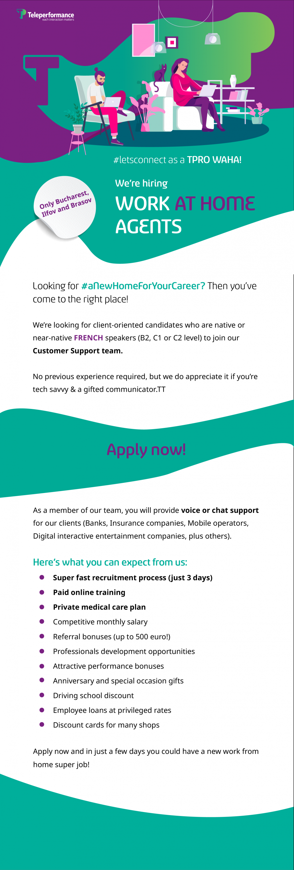 #letsconnect as a TPRO WAHA!  We're hiring Work AT HOME Agents Looking for #aNewHomeForYourCareer? Then you've come to the right place! We're looking for client-oriented candidates who are native or near-native FRENCH speakers (B2, C1 or C2 level) to join our Customer Support team.  No previous experience required, but we do appreciate it if you're tech savvy & a gifted communicator. Apply now!  As a member of our team, you will provide voice or chat support for our clients (Banks, Insurance companies, Mobile operators, Digital interactive entertainment companies, plus others). Here's what you can expect from us: ➔ Super-fast recruitment process ➔ Competitive monthly salary ➔ Attractive performance bonuses ➔ Paid online training ➔ Referral bonuses (up to 500 euro!) ➔ Professionals development opportunities ➔ Private medical insurance ➔ Anniversary and special occasion gifts ➔ Driving school discount ➔ Employee loans at privileged rates ➔ Discount cards for many shops Apply now and in just a few days you could have a new work from home super job!