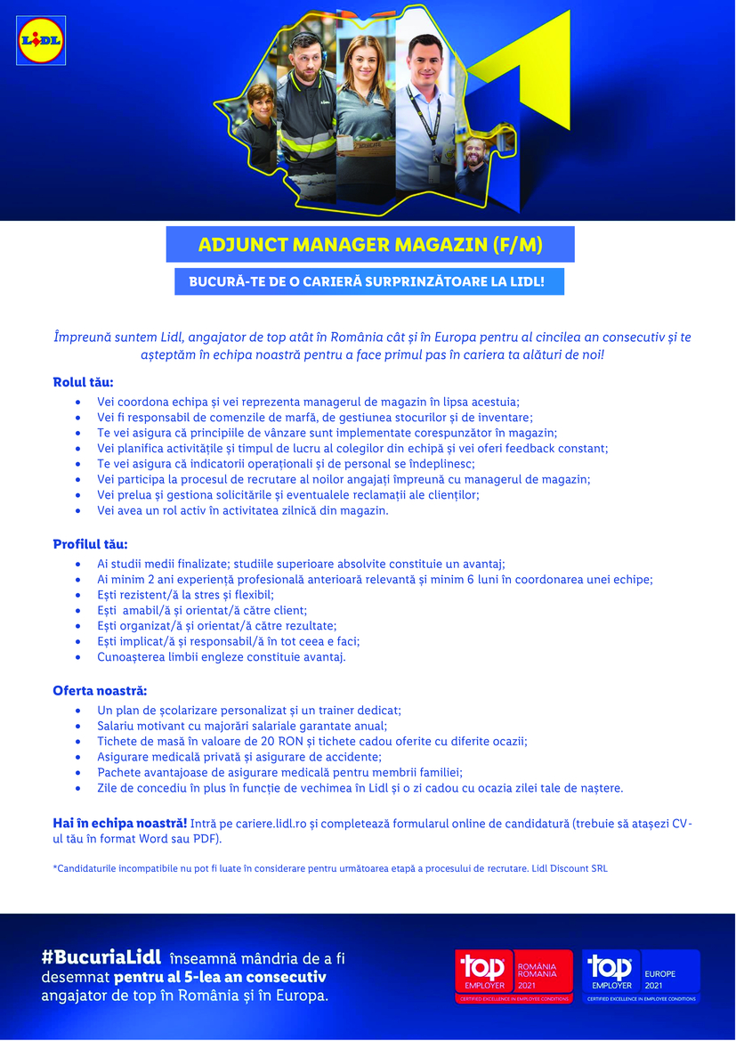 Adjunct Manager Magazin Slobozia (f/m)  Împreună suntem Lidl, angajator de top atât în România cât și în Europa pentru al patrulea an consecutiv și te așteptăm în echipa noastră pentru a face primul pas în cariera ta alături de noi! Hai în echipa noastră! Intră pe cariere.lidl.ro și completează formularul online de candidatură (trebuie să atașezi CV-ul tău în format Word sau PDF). *Candidaturile incompatibile nu pot fi luate în considerare pentru următoarea etapă a procesului de recrutare. Lidl Discount SRL Rolul tău:  Vei coordona echipa și vei reprezenta managerul de magazin în lipsa acestuia;  Vei fi responsabil de comenzile de marfă, de gestiunea stocurilor și de inventare;  Te vei asigura că principiile de vânzare sunt implementate corespunzător în magazin;  Vei planifica activitățile și timpul de lucru al colegilor din echipă și vei oferi feedback constant;  Te vei asigura că indicatorii operaționali și de personal se îndeplinesc;  Vei participa la procesul de recrutare al noilor angajați împreună cu managerul de magazin;  Vei prelua și gestiona solicitările și eventualele reclamații ale clienților;  Vei avea un rol activ în activitatea zilnică din magazin.  Profilul tău:  Ai studii medii finalizate; studiile superioare absolvite constituie un avantaj;  Ești rezistent/ă la stres și flexibil;  Ești amabil/ă și orientat/ă către client;  Ești organizat/ă și orientat/ă către rezultate;  Ești implicat/ă și responsabil/ă în tot ceea e faci;  Experiența profesională în domeniul comercial reprezintă un avantaj.  Oferta noastră:  Un plan de școlarizare personalizat și un trainer dedicat;  Salariu motivant cu majorări salariale garantate anual;  Sporuri salariale atractive, bonusuri și prime ocazionale;  Tichete de masă în valoare de 15 RON și tichete cadou oferite cu diferite ocazii;  Asigurare medicală privată și asigurare de accidente;  Pachete avantajoase de asigurare medicală pentru membrii familiei;  Zile de concediu în plus în funcție de vechimea în Lidl.