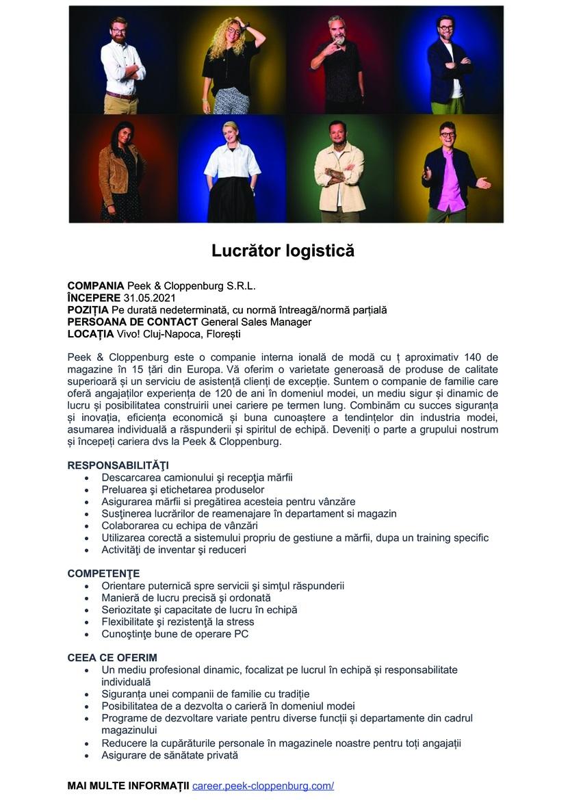Lucrător logistică POZIȚIA Pe durată nedeterminată, cu normă întreagă/normă parțială ÎNCEPERE 27.05.2021 COMPANIA Peek & Cloppenburg S.R.L. PERSOANA DE CONTACT General Sales Manager LOCAȚIA Vivo! Cluj-Napoca, Florești Peek & Cloppenburg este o companie interna ională de modă cu ț aproximativ 140 de magazine în 15 țări din Europa. Vă oferim o varietate generoasă de produse de calitate superioară și un serviciu de asistență clienți de excepție. Suntem o companie de familie care oferă angajaților experiența de 120 de ani în domeniul modei, un mediu sigur și dinamic de lucru și posibilitatea construirii unei cariere pe termen lung. Combinăm cu succes siguranța și inovația, eficiența economică și buna cunoaștere a tendințelor din industria modei, asumarea individuală a răspunderii și spiritul de echipă. Deveniți o parte a grupului nostrum și începeți cariera dvs la Peek & Cloppenburg.  RESPONSABILITĂŢI  Descarcarea camionului şi recepţia mărfii Preluarea şi etichetarea produselor Asigurarea mărfii si pregătirea acesteia pentru vânzăre Susţinerea lucrărilor de reamenajare în departament si magazin Colaborarea cu echipa de vânzări Utilizarea corectă a sistemului propriu de gestiune a mărfii, dupa un training specific Activităţi de inventar şi reduceri  COMPETENŢE  Orientare puternică spre servicii şi simţul răspunderii Manieră de lucru precisă şi ordonată Seriozitate şi capacitate de lucru în echipă Flexibilitate şi rezistenţă la stress Cunoştinţe bune de operare PC  CEEA CE OFERIM  Un mediu profesional dinamic, focalizat pe lucrul în echipă și responsabilitate individuală Siguranța unei companii de familie cu tradiție Posibilitatea de a dezvolta o carieră în domeniul modei Programe de dezvoltare variate pentru diverse funcții și departamente din cadrul magazinului Reducere la cupărăturile personale în magazinele noastre pentru toți angajații Asigurare de sănătate privată  MAI MULTE INFORMAȚII career.peek-cloppenburg.com/    Inspirat de modă și motivat de succesLa Peek & C