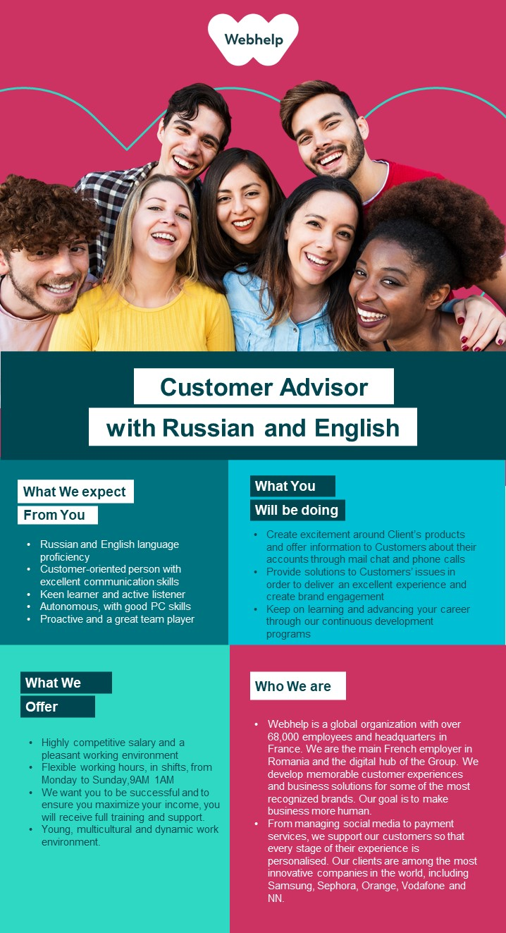 Customer Advisor with Russian and English advisor, customer advisor, russian, rusa, serviciu clienti  Webhelp is a 50,000 people-strong global leader in business process outsourcing (BPO). We continue to specialise in customer experience but our capabilities extend across voice, social and digital channels. Our outsourced services have also expanded to include payment management, sales and marketing services.We engineer customer experiences on behalf of some of the world's most progressive brands and through our transformational outsourcing proposition we can drive performance improvement, deliver a real and lasting transformation in clients' operating models and deliver material financial advantage.Since its inception, Webhelp has grown significantly with more than 500 partners being served by our global teams which cross 35 countries and more than 140 customer experience hubs. In the last four years alone, our revenues have grown by more than 250%. We achieved this by investing in our people and the environment they work in, and developing the analytical and operating capability to deliver truly transformational outsourcing with solutions which meet the challenges of a now omni-channel world.
