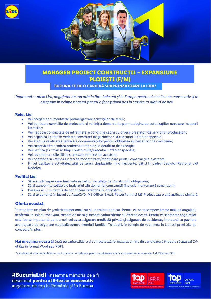 Manager Proiect Constructii - Expansiune Nedelea (F/M)  Ce vei face? Vei pregăti documentațiile premergătoare achizițiilor de teren;  Vei contracta serviciile de proiectare și vei iniția demersurile pentru obținerea autorizațiilor necesare începerii lucrărilor; Vei negocia contractele de întreținere și condițiile cadru cu diverși prestatori de servicii și producători; Vei organiza licitații în vederea construirii magazinelor și a execuției lucrărilor speciale (modernizare, extindere); Vei efectua verificarea tehnică a documentațiilor pentru obținerea autorizațiilor de construire; Vei superviza întocmirea proiectului tehnic și a detaliilor de execuție precum și verificarea tehnică a proiectelor; Vei verifica și urmări în timp construcțiile / execuția lucrărilor speciale, din perspective tehnico-calitative și economice, astfel încât să se respecte standardele LIDL; Vei recepționa noile filiale și anexele tehnice ale acestora și vei monitoriza remedierea deficiențelor apărute; Vei întreține și actualiza tema de proiectare și caietele de sarcini pentru magazine; Vei coordona și verifica lucrări de modernizare/modificare pentru construcțiile existente; Îți vei desfășura activitatea atât pe teren, deplasările fiind frecvente, cât și în cadrul Sediului Regional Lidl din Nedelea. Ce așteptăm de la tine? Să ai studii superioare finalizate în cadrul facultății de Construcții, obligatoriu; Constituie un avantaj să ai experiență profesională în managementul proiectelor de construcții și în amenajări interioare/instalații; Să ai cunoștințe solide ale legislației din domeniul construcții (inclusiv mentenanță construcții); Să dai dovadă de proactivitate, perseverență și orientare către rezultate; Să ai spirit inovativ și antreprenorial, fiind în stare să găsești rapid soluții viabile; Să fii un bun negociator cu excelente abilități de comunicare; Posesor al unui permis de conducere categoria B, obligatoriu; Să ai experiență în lucrul cu AutoCAD, MS Office (Excel, PowerPoint) și MS