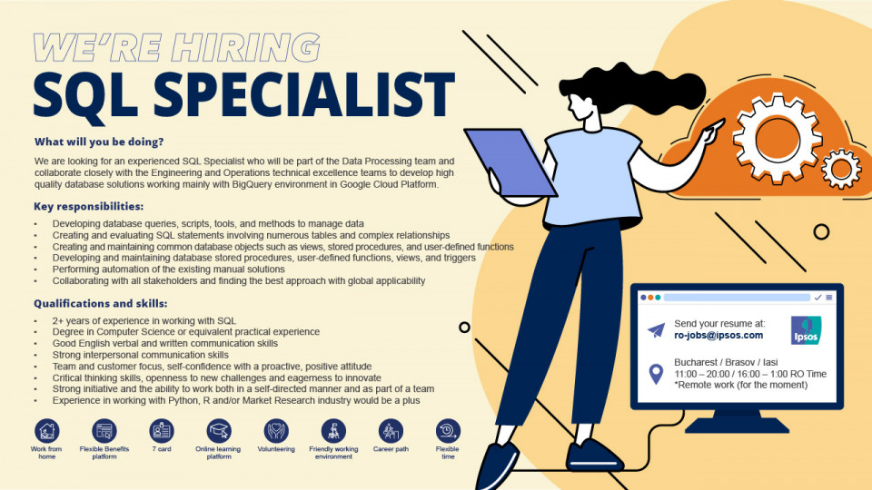 We are looking for an experienced SQL Specialist who will be part of the Data Processing team and collaborate closely with the Engineering and Operations technical excellence teams to develop high quality database solutions working mainly with BigQuery environment in Google Cloud Platform. Key responsibilities:  Developing database queries, scripts, tools and methods to manage data Creating and evaluating SQL statements involving numerous tables and complex relationships Creating and maintaining common database objects such as views, stored procedures, and user-defined functions Developing and maintaining database stored procedures, used-defined functions, views, and triggers Performing automation of the existing manual solutions Collaborating with all stakeholders and finding the best approach with global applicability  Qualifications and skills:   +2 years of experience in working with SQL Degree in Computer Science or equivalent practical experience Good English verbal and written communication skills Strong interpersonal communication skills Team and customer focus, self-confidence with a proactive, positive attitude Critical thinking skills, openness to new challenges and eagerness to innovate Strong initiative and the ability to work both in a self-directed manner and as part of a team Experience in working with Python, R and/or Market Research industry would be a plus   Benefits:   Possibility to work remote around ¼ of the time (for the time being, the job is fully remote, until returning to our offices) A flexible benefits platform, where you can choose what works best for you (available options: meal tickets, private medical subscription, private pension, travel tickets, etc.) 7card subscription Online learning platform Internal events customized for your interests Extra vacation days depending on experience Very good work environment, with great people and diversity  Ipsos is the 3rd largest company in market and public opinion research which delivers inf