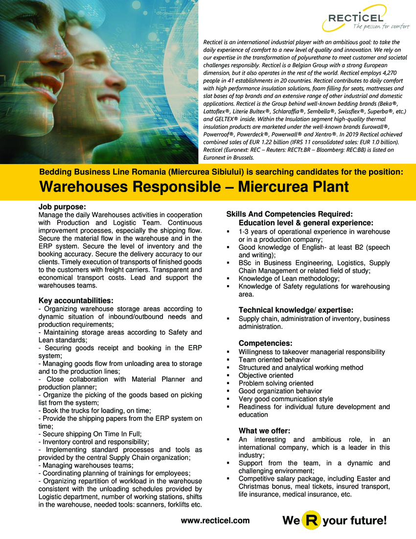 Skills And Competencies Required:  Education level & general experience: 1-3 years of operational experience in warehouse or in a production company; Good knowledge of English- at least B2 (speech and writing); BSc in Business Engineering, Logistics, Supply Chain Management or related field of study; Knowledge of Lean methodology; Knowledge of Safety regulations for warehousing area.  Technical knowledge/ expertise:   Supply chain, administration of inventory, business administration.  Competencies:   Willingness to takeover managerial responsibility Team oriented behavior Structured and analytical working method Objective oriented Problem solving oriented Good organization behavior Very good communication style Readiness for individual future development and education  Job purpose: Manage the daily Warehouses activities in cooperation with Production and Logistic Team. Continuous improvement processes, especially the shipping flow. Secure the material flow in the warehouse and in the ERP system. Secure the level of inventory and the booking accuracy. Secure the delivery accuracy to our clients. Timely execution of transports of finished goods to the customers with freight carriers. Transparent and economical transport costs. Lead and support the warehouses teams.  Key accountabilities:  Organizing warehouse storage areas according to dynamic situation of inbound/outbound needs and production requirements; Maintaining storage areas according to Safety and Lean standards; Securing goods receipt and booking in the ERP system; Managing goods flow from unloading area to storage and to the production lines; Close collaboration with Material Planner and production planner; Organize the picking of the goods based on picking list from the system; Book the trucks for loading, on time; Provide the shipping papers from the ERP system on time; Secure shipping On Time In Full; Inventory control and responsibility; Implementing standard processes and tools as provided by the cent