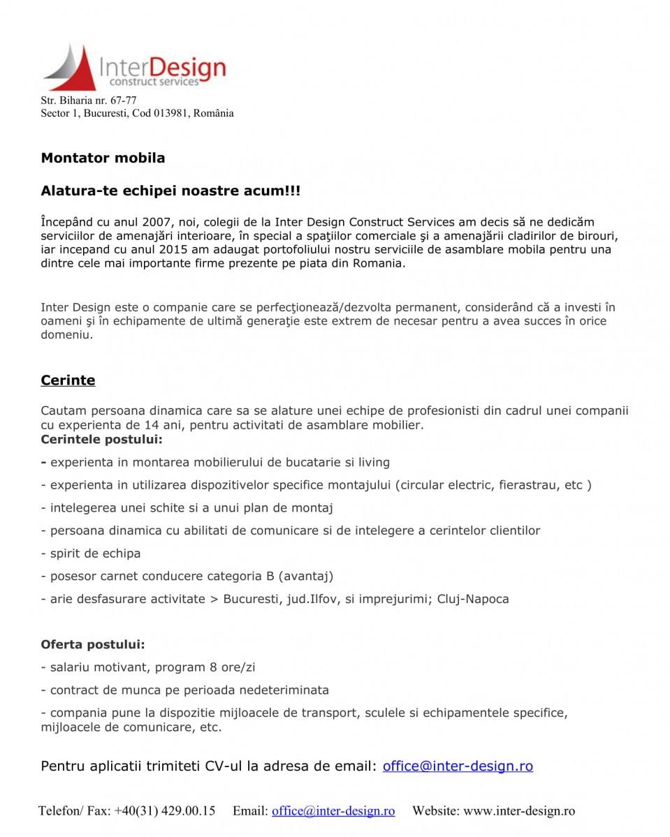 Montator mobila Alatura-te echipei noastre acum!!! Începând cu anul 2007, noi, colegii de la Inter Design Construct Services am decis să ne dedicăm serviciilor de amenajări interioare, în special a spaţiilor comerciale şi a amenajării cladirilor de birouri, iar incepand cu anul 2015 am adaugat portofoliului nostru serviciile de asamblare mobila pentru una dintre cele mai importante firme prezente pe piata din Romania.  Inter Design este o companie care se perfecţionează/dezvolta permanent, considerând că a investi în oameni şi în echipamente de ultimă generaţie este extrem de necesar pentru a avea succes în orice domeniu.  Cerinte Cautam persoana dinamica care sa se alature unei echipe de profesionisti din cadrul unei companii cu experienta de 14 ani, pentru activitati de asamblare mobilier. Cerintele postului: - experienta in montarea mobilierului de bucatarie si living - experienta in utilizarea dispozitivelor specifice montajului (circular electric, fierastrau, etc ) - intelegerea unei schite si a unui plan de montaj - persoana dinamica cu abilitati de comunicare si de intelegere a cerintelor clientilor - spirit de echipa - posesor carnet conducere categoria B (avantaj) - arie desfasurare activitate > Bucuresti, jud.Ilfov, si imprejurimi; Cluj-Napoca  Oferta postului: - salariu motivant, program 8 ore/zi - contract de munca pe perioada nedeteriminata - compania pune la dispozitie mijloacele de transport, sculele si echipamentele specifice, mijloacele de comunicare, etc. Pentru aplicatii trimiteti CV-ul la adresa de email: office@inter-design.ro Montator mobila Alatura-te echipei noastre acum!!! Începând cu anul 2007, noi, colegii de la Inter Design Construct Services am decis să ne dedicăm serviciilor de amenajări interioare, în special a spaţiilor comerciale şi a amenajării cladirilor de birouri, iar incepand cu anul 2015 am adaugat portofoliului nostru serviciile de asamblare mobila pentru una dintre cele mai importante firme prezente pe piata din Romania.  Int