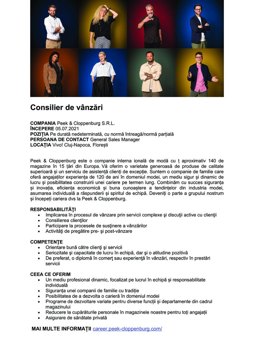 Consilier de vânzări COMPANIA Peek & Cloppenburg S.R.L. ÎNCEPERE 05.07.2021 POZIȚIA Pe durată nedeterminată, cu normă întreagă/normă parțială PERSOANA DE CONTACT General Sales Manager LOCAȚIA Vivo! Cluj-Napoca, Florești Peek & Cloppenburg este o companie interna ională de modă cu ț aproximativ 140 de magazine în 15 țări din Europa. Vă oferim o varietate generoasă de produse de calitate superioară și un serviciu de asistență clienți de excepție. Suntem o companie de familie care oferă angajaților experiența de 120 de ani în domeniul modei, un mediu sigur și dinamic de lucru și posibilitatea construirii unei cariere pe termen lung. Combinăm cu succes siguranța și inovația, eficiența economică și buna cunoaștere a tendințelor din industria modei, asumarea individuală a răspunderii și spiritul de echipă. Deveniți o parte a grupului nostrum și începeți cariera dvs la Peek & Cloppenburg. RESPONSABILITĂŢI  Implicarea în procesul de vânzare prin servicii complexe şi discuţii active cu clienţii  Consilierea clienţilor  Participare la procesele de susţinere a vânzărilor  Activităţi de pregătire pre- şi post-vânzare COMPETENŢE  Orientare bună către clienţi şi servicii  Seriozitate şi capacitate de lucru în echipă, dar şi o atitudine pozitivă  De preferat, o diplomă în comerţ sau experienţă în vânzări, respectiv în prestări servicii CEEA CE OFERIM  Un mediu profesional dinamic, focalizat pe lucrul în echipă și responsabilitate individuală  Siguranța unei companii de familie cu tradiție  Posibilitatea de a dezvolta o carieră în domeniul modei  Programe de dezvoltare variate pentru diverse funcții și departamente din cadrul magazinului  Reducere la cupărăturile personale în magazinele noastre pentru toți angajații  Asigurare de sănătate privată MAI MULTE INFORMAȚII career.peek-cloppenburg.com