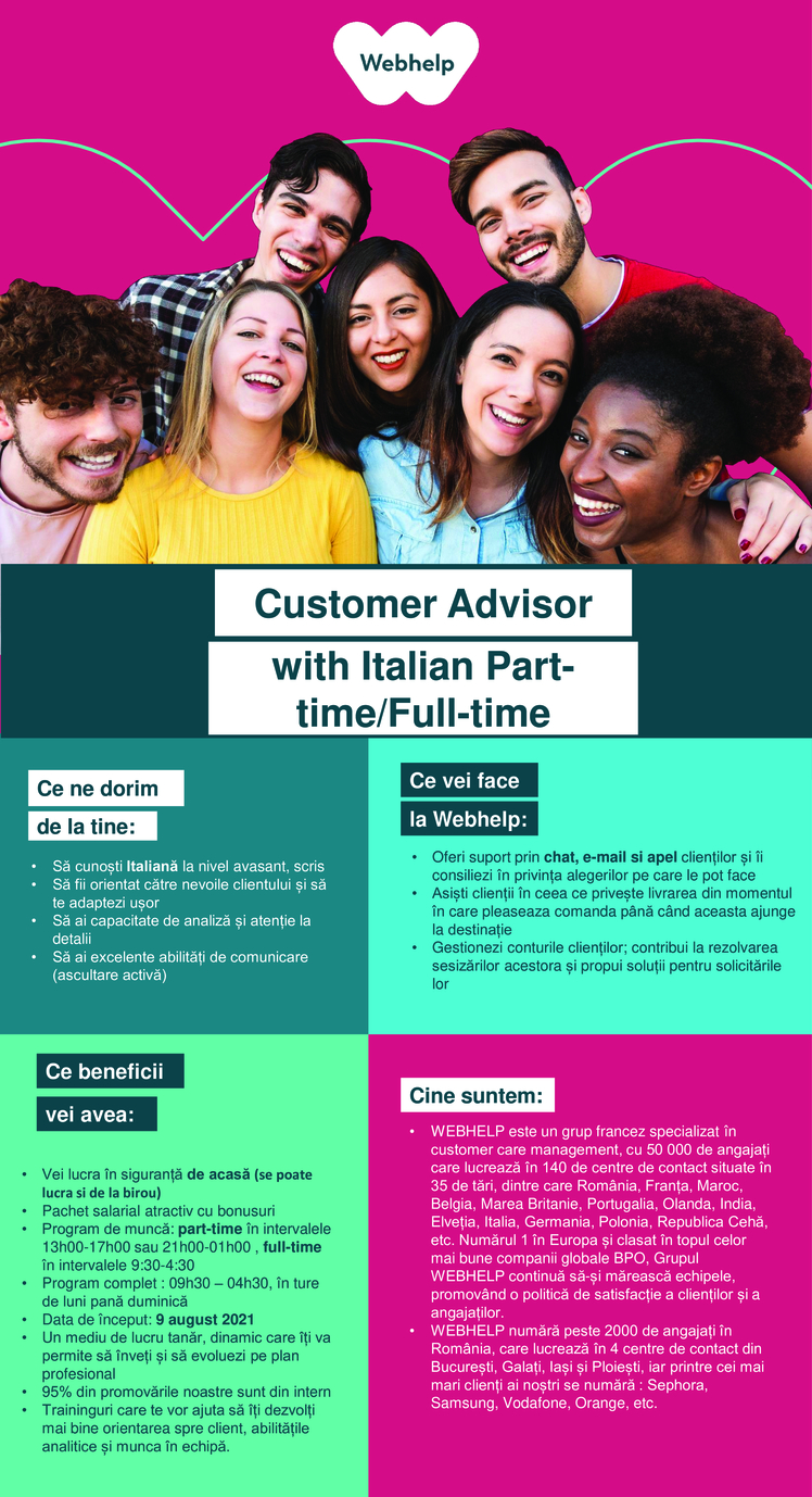 Customer Advisor Italiana consilier clienti, customer support,, call center, banking, full-time, ofiter bancar,English  Webhelp is a 50,000 people-strong global leader in business process outsourcing (BPO). We continue to specialise in customer experience but our capabilities extend across voice, social and digital channels. Our outsourced services have also expanded to include payment management, sales and marketing services.We engineer customer experiences on behalf of some of the world's most progressive brands and through our transformational outsourcing proposition we can drive performance improvement, deliver a real and lasting transformation in clients' operating models and deliver material financial advantage.Since its inception, Webhelp has grown significantly with more than 500 partners being served by our global teams which cross 35 countries and more than 140 customer experience hubs. In the last four years alone, our revenues have grown by more than 250%. We achieved this by investing in our people and the environment they work in, and developing the analytical and operating capability to deliver truly transformational outsourcing with solutions which meet the challenges of a now omni-channel world.