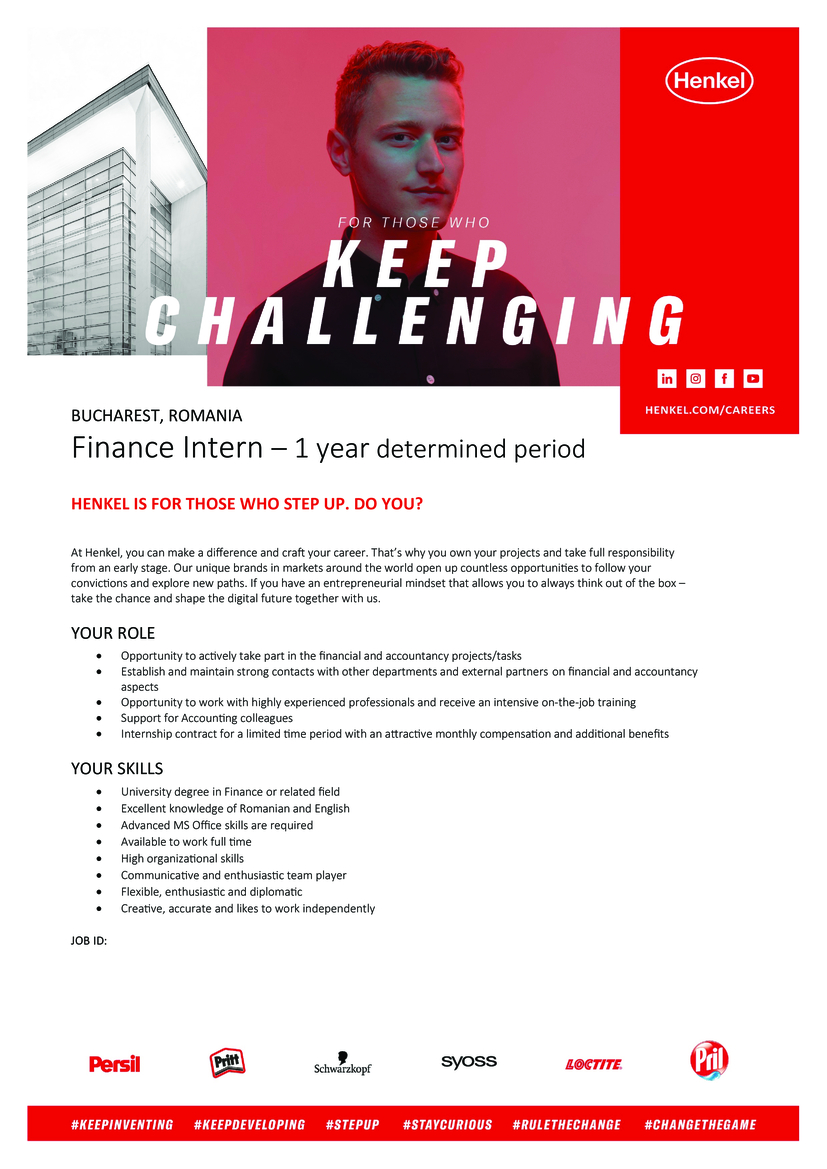 BUCHAREST, ROMANIA Finance Intern – 1 year determined period HENKEL IS FOR THOSE WHO STEP UP. DO YOU? At Henkel, you can make a difference and craft your career. That's why you own your projects and take full responsibility from an early stage. Our unique brands in markets around the world open up countless opportunities to follow your convictions and explore new paths. If you have an entrepreneurial mindset that allows you to always think out of the box – take the chance and shape the digital future together with us. YOUR ROLE  Opportunity to actively take part in the financial and accountancy projects/tasks  Establish and maintain strong contacts with other departments and external partners on financial and accountancy aspects  Opportunity to work with highly experienced professionals and receive an intensive on-the-job training  Support for Accounting colleagues  Internship contract for a limited time period with an attractive monthly compensation and additional benefits YOUR SKILLS  University degree in Finance or related field  Excellent knowledge of Romanian and English  Advanced MS Office skills are required  Available to work full time  High organizational skills  Communicative and enthusiastic team player  Flexible, enthusiastic and diplomatic  Creative, accurate and likes to work independently