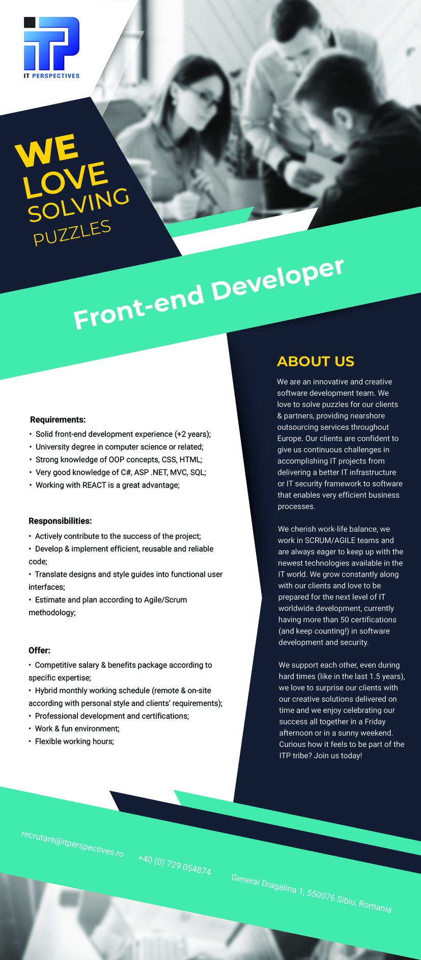-Solid front-end development experience (+2 years); -University degree in computer science or related; -Strong knowledge of OOP concepts, CSS, HTML; -Good Javascript/Typescript programming skills; -Working with REACT is a great advantage; -Actively contribute to the success of the project; -Develop& implement efficient, reusable and reliable code; -Translate designs and style guides into functional user interfaces; -Estimate and plan according to Agile/Scrum methodology We are an innovative and creative software development team. We love to solve puzzles for our clients & partners, providing nearshore outsourcing services throughout Europe. Our clients are confident to give us continuous challenges in accomplishing IT projects from delivering a better IT infrastructure or IT security framework to software that enables very efficient business processes. We cherish work-life balance, we work in SCRUM/AGILE teams and are always eager to keep up with the newest technologies available in the IT world. We grow constantly along with our clients and love to be prepared for the next level of IT worldwide development, currently having more than 50 certifications (and keep counting!) in software development and security.   We support each other, even during hard times (like in the last 1.5 years),  we love to surprise our clients with our creative solutions delivered on time and we enjoy celebrating our success all together in a Friday afternoon or in a sunny weekend. Curious how it feels to be part of the ITP tribe? Join us today!
