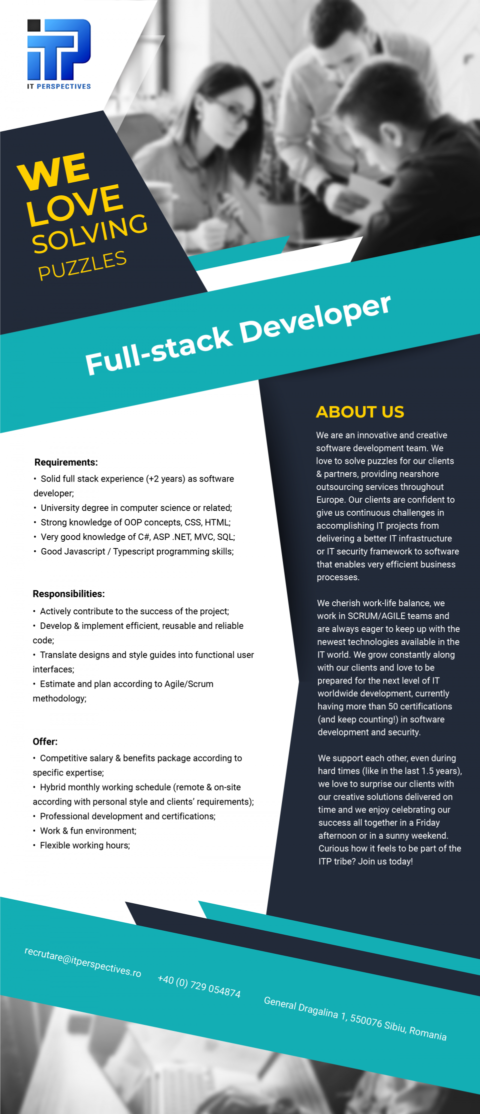 -Solid full stack experience  (+2 years)  as software developer; -University degree in computer science or related; -Strong knowledge of OOP concepts, CSS, HTML; -Very good knowledge of C#, ASP .NET, MVC, SQL;  -Good Javascript / Typescript programming skills; -Actively contribute to the success of the project; -Develop & implement efficient, reusable and reliable code; -Translate designs and style guides into functional user interfaces; -Estimate and plan according to Agile/Scrum methodology; We are an innovative and creative software development team. We love to solve puzzles for our clients & partners, providing nearshore outsourcing services throughout Europe. Our clients are confident to give us continuous challenges in accomplishing IT projects from delivering a better IT infrastructure or IT security framework to software that enables very efficient business processes. We cherish work-life balance, we work in SCRUM/AGILE teams and are always eager to keep up with the newest technologies available in the IT world. We grow constantly along with our clients and love to be prepared for the next level of IT worldwide development, currently having more than 50 certifications (and keep counting!) in software development and security.   We support each other, even during hard times (like in the last 1.5 years),  we love to surprise our clients with our creative solutions delivered on time and we enjoy celebrating our success all together in a Friday afternoon or in a sunny weekend. Curious how it feels to be part of the ITP tribe? Join us today!