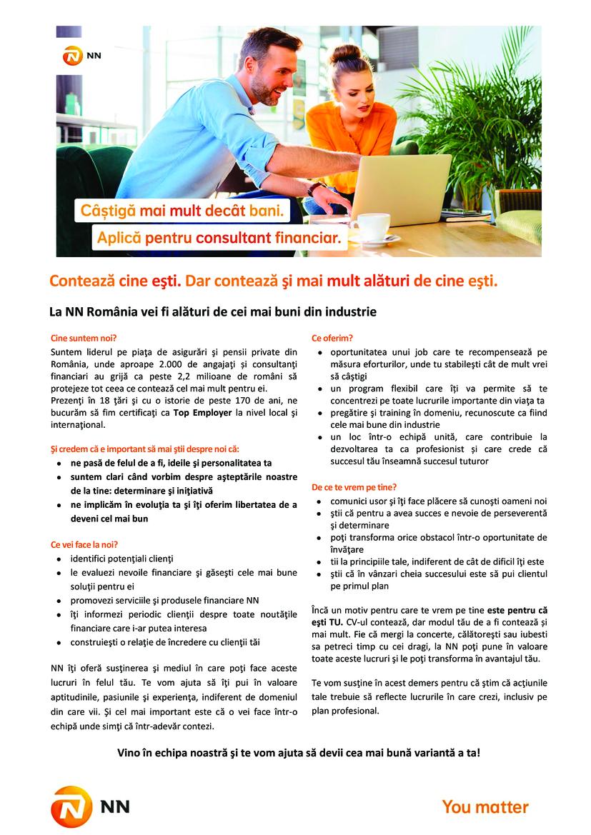 NN este o companie dе asigurări și managementul investițiilor, activă în peste 18 țări, cu o puternică prezență în Europa și în Japonia.   Grupul NN, din România, include activitățile ING Asigurări dе Viață și ING Pensii, companii lider pe piețele dе profil, și ING Investment Management, numărul patru în topul companiilor dе administrare a fondurilor mutuale din România.   Pentru noi, NN reprezintă un capitol nou și interesant în viața companiei, cu noi oportunități dе dezvoltare. Promisiunea noastră este că vom continua să fim alături dе clienții, angajatii si colaboratorii noștri, un partener apropiat și dе încredere. Valorile noastre dе bază sunt: ne pasă, suntem transparenți, ne dedicăm.  Valorile noastre sunt expresia lucrurilor noastre dragi, a ceea ce credem și a obiectivelor noastre. Ne unesc și ne inspiră. Și ne determină comportamentul zi dе zi.   NN Romania in cifre:  2,2 milioane clienți unici dе asigurări dе viață, pensii obligatorii și pensii facultative Cote dе piață septembrie 2014:  • Asigurări dе Viață - 38%  • Pensii obligatorii (Pilonul 2) - 38% în funcție dе active  • Pensii facultative (Pilonul 3) - 48,5 în funcție dе active Contează cine eşti. Dar contează şi mai mult alături de cine eşti. La NN România vei fi alături de cei mai buni din industrie Cine suntem noi? Suntem liderul pe piaţa de asigurări şi pensii private din România, unde aproape 2.000 de angajaţi și consultanţi financiari au grijă ca peste 2,2 milioane de români să protejeze tot ceea ce contează cel mai mult pentru ei. Prezenţi în 18 ţări şi cu o istorie de peste 170 de ani, ne bucurăm să fim certificaţi ca Top Employer la nivel local şi internaţional. Şi credem că e important să mai ştii despre noi că: • ne pasă de felul de a fi, ideile şi personalitatea ta • suntem clari când vorbim despre aşteptările noastre de la tine: determinare şi iniţiativă • ne implicăm în evoluţia ta şi îţi oferim libertatea de a deveni cel mai bun Ce vei face la noi? • identifici potenţiali clienţi • 