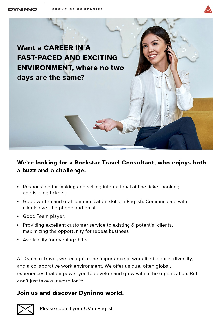 Our requirements are:  Advanced English level. Availability for evening shifts. Hard effort and fast adaptability. Quick learning skills. Impeccable Customer focus. Top-level Attention to detail and Situational awareness. Relentless desire to grow professionally and financially.  Responsibilities:  Processing new customer inquiries - Cooperating with incoming customers to determine their needs and advising them on an appropriate destination, modes of transportation, travel dates, costs, and accommodations. Providing extended service - Making sure customers are happy and satisfied with our services from start to finish, ensuring long-term cooperation via excellent customer service and problem resolution skills. Facilitating deals/sales - Supporting the process for customers with professional insight and expertise. Developing professionally - Growing the level of expertise via attending extended training courses and seminars. Market networking - Supporting existing and exploring new contacts in order to maintain a stably evolving customers' database. Travel software activity - Engaging with global consolidators to research and deliver the best solutions to customers in a designated Travel software.   DYNINNO Travel Services LLC is part of an international DYNINNO Group of companies that has active facilities in the Philippines, Colombia, Egypt, India, US, UK, Russia, Romania, Latvia, and Moldova. We use cutting-edge technologies to excel in our Travel, FinTech, Entertainment, and IT business divisions.  DYNINNO Travel Services LLC has started its operations in Bucharest in 2020 and has rapidly grown to 20 employees with plans to grow to over 50 qualified Travel Consultants in 2021. Our associates are the driving force of our business. We coach our employees in the latest sales techniques and teach them how to use the unique tools that make us leaders of the industry. It's a great place to kickstart a professional life and we're constantly working on turning talents in