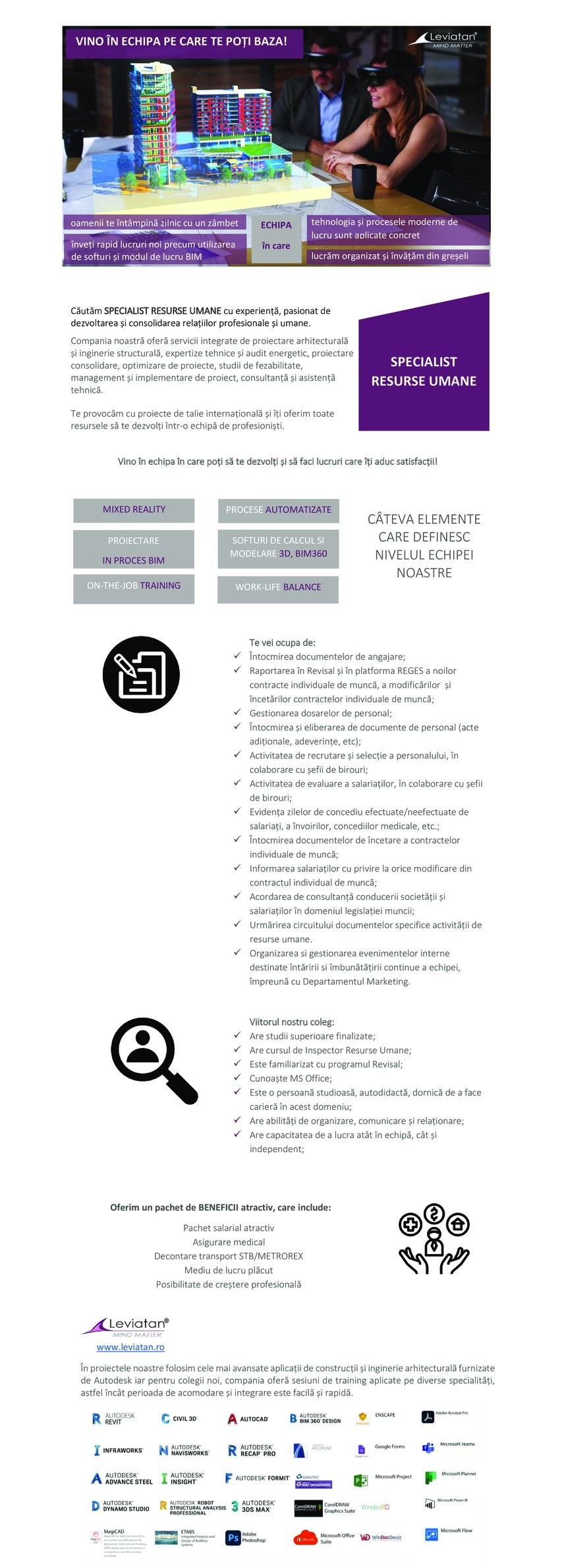 Viitorul nostru coleg:  Are studii superioare finalizate; Are cursul de Inspector Resurse Umane; Este familiarizat cu programul Revisal; Cunoaște MS Office; Este o persoană studioasă, autodidactă, dornică de a face carieră în acest domeniu; Are abilități de organizare, comunicare și relaționare; Are capacitatea de a lucra atât în echipă, cât și independent; Întocmirea documentelor de angajare; Raportarea în Revisal și în platforma REGES a noilor contracte individuale de muncă, a modificărilor și încetărilor contractelor individuale de muncă; Gestionarea dosarelor de personal; Întocmirea și eliberarea de documente de personal (acte adiționale, adeverințe, etc); Activitatea de recrutare și selecție a personalului, în colaborare cu șefii de birouri; Activitatea de evaluare a salariaților, în colaborare cu șefii de birouri; Evidența zilelor de concediu efectuate/neefectuate de salariați, a învoirilor, concediilor medicale, etc.; Întocmirea documentelor de încetare a contractelor individuale de muncă; Informarea salariaților cu privire la orice modificare din contractul individual de muncă; Acordarea de consultanță conducerii societății și salariaților în domeniul legislației muncii; Urmărirea circuitului documentelor specifice activității de resurse umane. Organizarea si gestionarea evenimentelor interne destinate întăririi si îmbunătățirii continue a echipei, împreună cu Departamentul Marketing.  Oferim un pachet de BENEFICII atractiv, care include:  Pachet salarial atractiv Asigurare medical Decontare transport STB/METROREX Mediu de lucru plăcut Posibilitate de creștere profesională Suntem o echipa de profesionisti ce include arhitecti, ingineri structuristi, designeri, ingineri de instalatii, manageri de proiect care ofera calitate fiecarui proiect pe care il dezvolta, avand ca scop comun furnizarea de valoare si rezultate, de servicii profesionale, precum si de solutii sustenabile si inovatoare pentru orice client.Ne-am inceput activitatea in 2008, iar in conditii d
