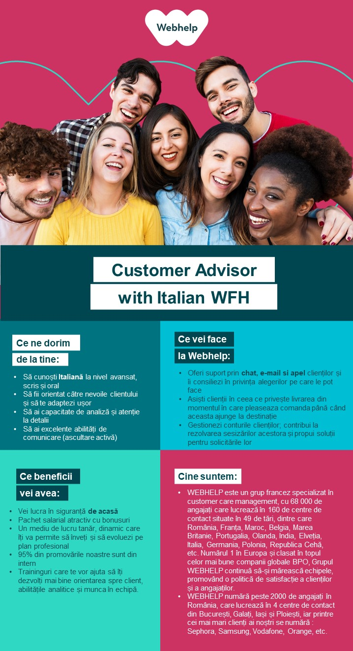 Customer Advisor with Italian WHF consilier clienti, customer support,, call center, banking, full-time, ofiter bancar,English  Webhelp is a 50,000 people-strong global leader in business process outsourcing (BPO). We continue to specialise in customer experience but our capabilities extend across voice, social and digital channels. Our outsourced services have also expanded to include payment management, sales and marketing services.We engineer customer experiences on behalf of some of the world's most progressive brands and through our transformational outsourcing proposition we can drive performance improvement, deliver a real and lasting transformation in clients' operating models and deliver material financial advantage.Since its inception, Webhelp has grown significantly with more than 500 partners being served by our global teams which cross 35 countries and more than 140 customer experience hubs. In the last four years alone, our revenues have grown by more than 250%. We achieved this by investing in our people and the environment they work in, and developing the analytical and operating capability to deliver truly transformational outsourcing with solutions which meet the challenges of a now omni-channel world.