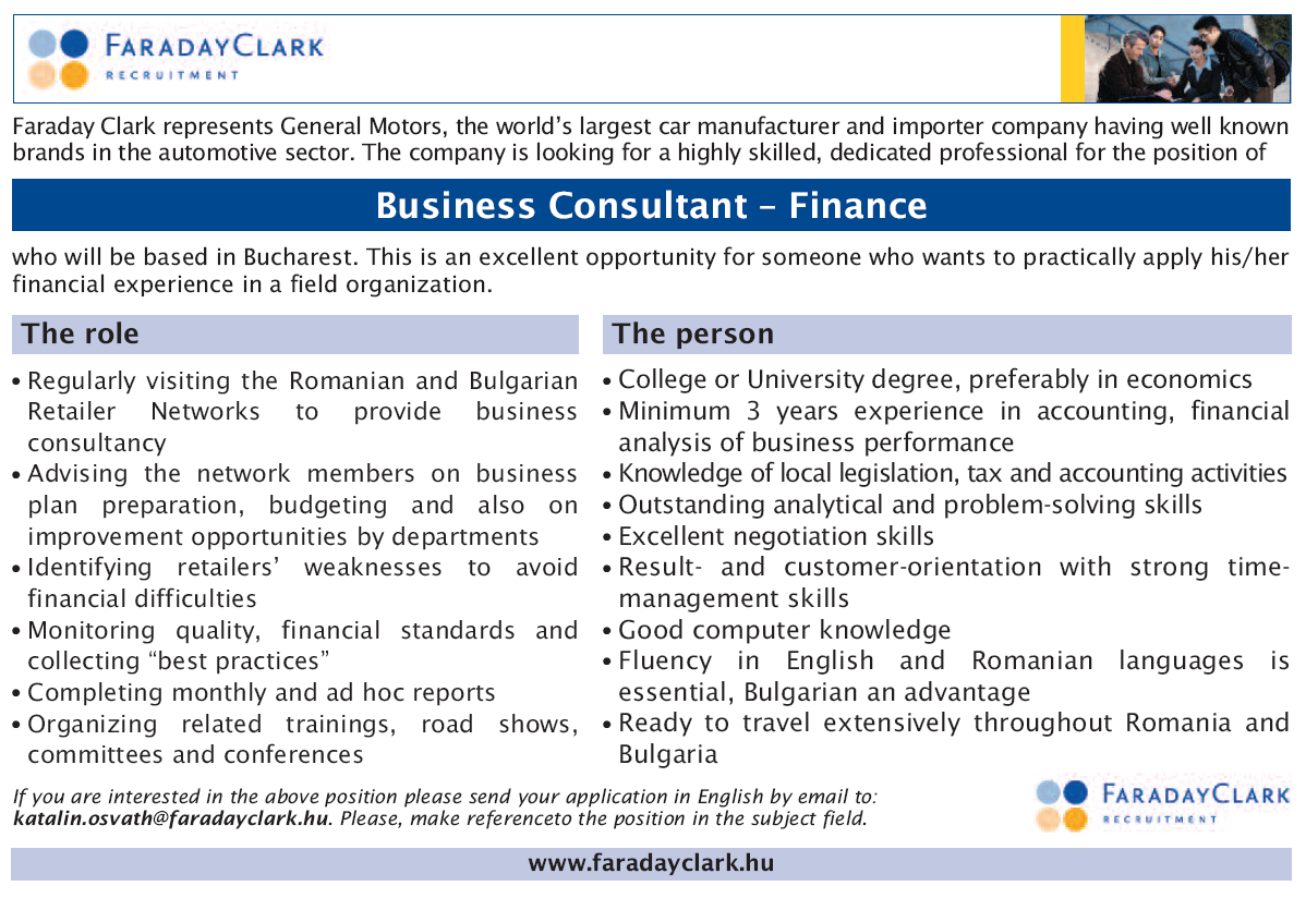 """Faraday Clark represents General Motors, the world's largest car manufacturer and importer company having well known brands in the automotive sector. The company is looking for a highly skilled, dedicated professional for the position of Business Consultant – Finance  who will be based in Bucharest. This is an excellent opportunity for someone who wants to practically apply his/her financial experience in a field organization.  The role: •Regularly visiting the Romanian and Bulgarian Retailer Networks to provide business consultancy •Advising the network members on business plan preparation, budgeting and also on improvement opportunities by departments •Identifying retailers' weaknesses to avoid financial difficulties •Monitoring quality, financial standards and collecting """"best practices"""" •Completing monthly and ad hoc reports •Organizing related trainings, road shows, committees and conferences  The person: •College or University degree, preferably in economics •Minimum 3 years experience in accounting, financial analysis of business performance  •Knowledge of local legislation, tax and accounting activities •Outstanding analytical and problem-solving skills •Excellent negotiation skills •Result- and customer-orientation with strong time-management skills •Good computer knowledge •Fluency in English and Romanian languages is essential, Bulgarian an advantage •Ready to travel extensively throughout Romania and Bulgaria  Business Consultant - Finance"""