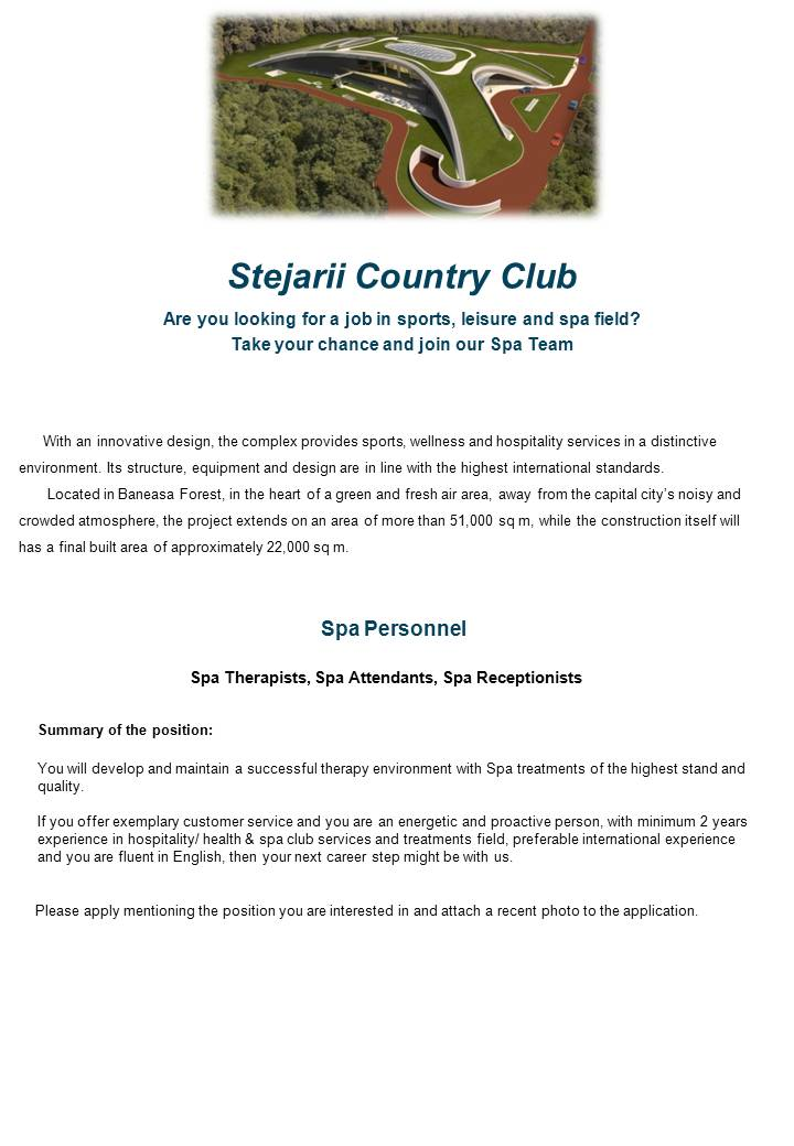 If you offer exemplary customer service and you are an energetic and proactive person, with minimum 2 years experience in hospitality/ health & spa club services and treatments field, preferable international experience and you are fluent in English, then your next career step might be with us. You will develop and maintain a successful therapy environment with Spa treatments of the highest stand and quality. With an innovative design, the complex provides sports, wellness and hospitality services in a distinctive environment. Its structure, equipment and design are in line with the highest international standards.       Located in Baneasa Forest, in the heart of a green and fresh air area, away from the capital city's noisy and crowded atmosphere, the project extends on an area of more than 51,000 sq m, while the construction itself will has a final built area of approximately 22,000 sq m.