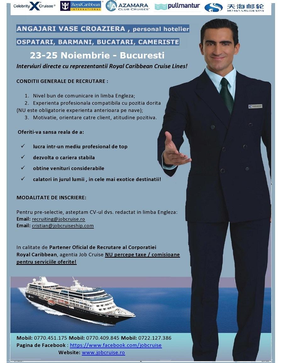 ANGAJARI VASE CROAZIERA , personal hotelier OSPATARI, BARMANI, BUCATARI, CAMERISTE 5-7 OCTOMBRIE 2015 – BUCURESTI Interviuri directe cu reprezentantii Royal Caribbean Cruise Lines pentru posturile de : OSPATAR, BARMAN, CAMERISTA, BUCATAR  CONDITII GENERALE DE RECRUTARE :  1. Nivel bun de comunicare in limba Engleza pentru OSPATAR, BARMAN, CAMERISTA 2. Nivel mediu de comunicare in limba Engleza pentru AJUTOR OSPATAR, AJUTOR BARMAN, BUCATAR 3. Experienta profesionala compatibila cu pozitia dorita (NU este obligatorie experienta anterioara pe nave); 4. Motivatie, orientare catre client, atitudine pozitiva.  Oferiti-va sansa reala de a:  ü lucra intr-un mediu profesional de top ü dezvolta o cariera stabila ü obtine venituri considerabile ü calatori in jurul lumii , in cele mai exotice destinatii!  MODALITATE DE INSCRIERE:  Pentru pre-selectie, asteptam CV-ul dvs. redactat in limba Engleza: Email:recruiting@jobcruise.ro Email:cristian@jobcruiseship.com   In calitate de Partener Oficial de Recrutare al Corporatiei Royal Caribbean, agentia Job Cruise NU percepe taxe / comisioane pentru serviciile oferite! INTERVIURI PERSONAL HOTELIER NAVE DE CROAZIERA - ROYAL CARIBBEAN CORPORATION - Bucuresti, 23-25 Noiembrie 2015 (OSPATARI, BARMANI, CAMERISTI, BUCATARI)