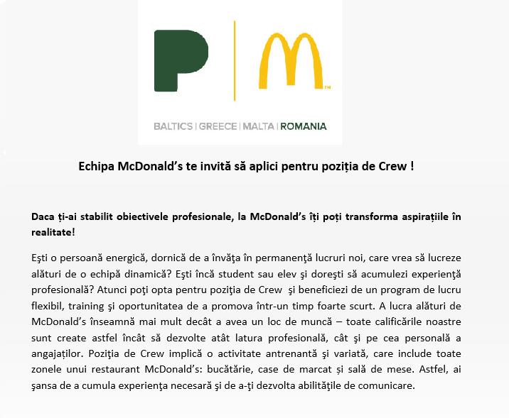 Echipa McDonald's te invită să aplici pentru poziția de Crew !  Daca ți-ai stabilit obiectivele profesionale, la McDonald's îți poți transforma aspirațiile în realitate!  Eşti o persoană energică, dornică de a învăţa în permanenţă lucruri noi, care vrea să lucreze alături de o echipă dinamică? Eşti încă student sau elev şi doreşti să acumulezi experienţă profesională? Atunci poţi opta pentru poziţia de Crew şi beneficiezi de un program de lucru flexibil, training şi oportunitatea de a promova într-un timp foarte scurt. A lucra alături de McDonald's înseamnă mai mult decât a avea un loc de muncă – toate calificările noastre sunt create astfel încât să dezvolte atât latura profesională, cât şi pe cea personală a angajaților. Poziţia de Crew implică o activitate antrenantă şi variată, care include toate zonele unui restaurant McDonald's: bucătărie, case de marcat și sală de mese. Astfel, ai şansa de a cumula experienţa necesară şi de a-ţi dezvolta abilităţile de comunicare.   CREW McDonald's