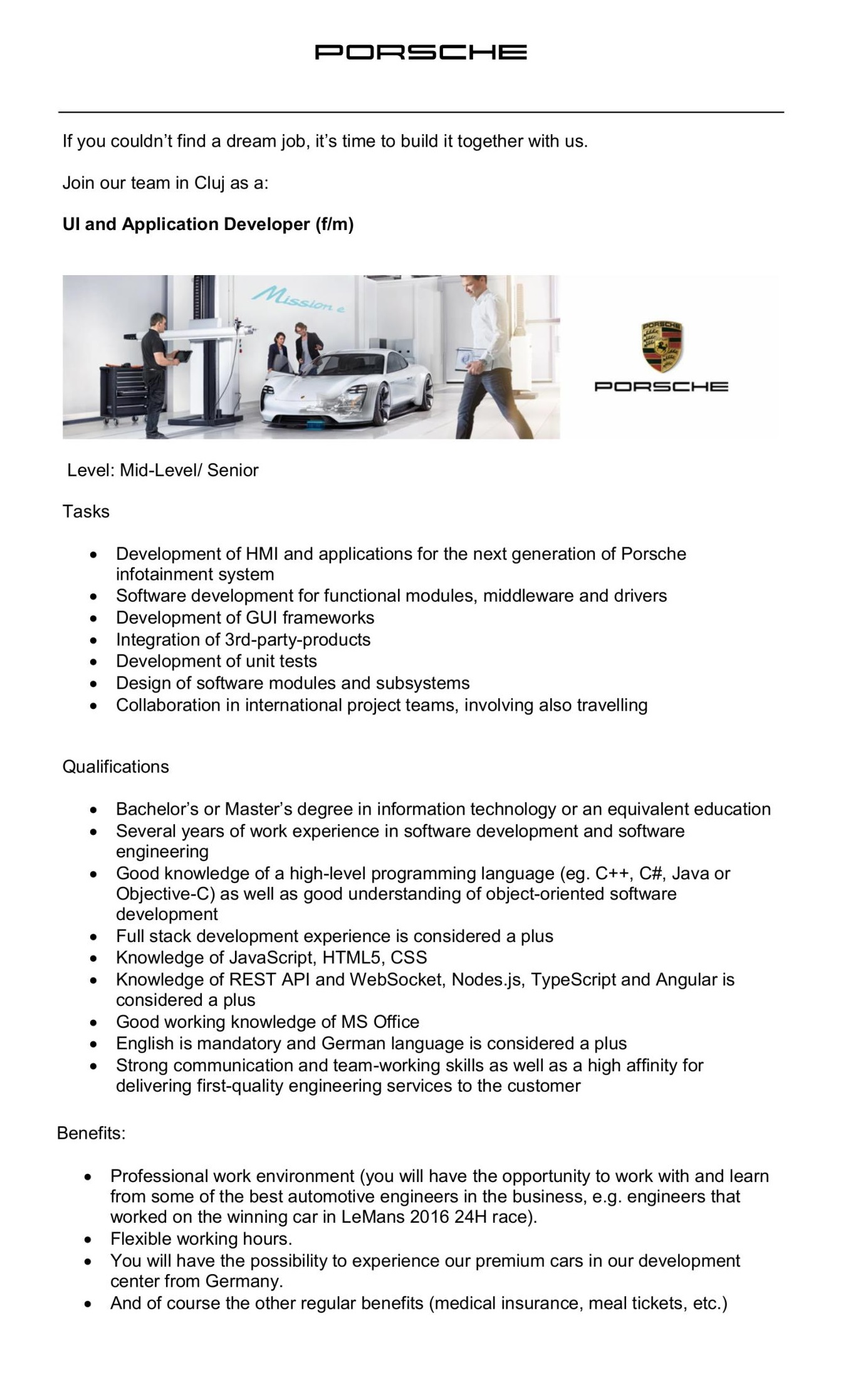 Porsche Engineering is a wholly owned subsidiary of the sports car manufacturer Dr. Ing. h.c. F. Porsche AG, Stuttgart (Germany). We offer premium engineering services and innovative solutions for the automotive industry and beyond. Always developing solutions for the mobility of tomorrow.Services in ClujThe Romanian location of Porsche Engineering in Cluj-Napoca is specialized in software development and the digital transformation of automotive development – always with regard to complete vehicle development. Specialists and development engineers at the Romanian location work closely together with their colleagues in Germany or in other countries in order to combine and integrate the specific knowledge in digitization with the complete vehicle expertise out of the overall background of a sports car manufacturer.Career Opportunities in ClujIn Cluj-Napoca, we are looking for highly motivated software engineers or mechanical engineers with enthusiasm and an entrepreneurial mindset. Become a part of the Porsche world and shape the future of mobility in an innovative environment.