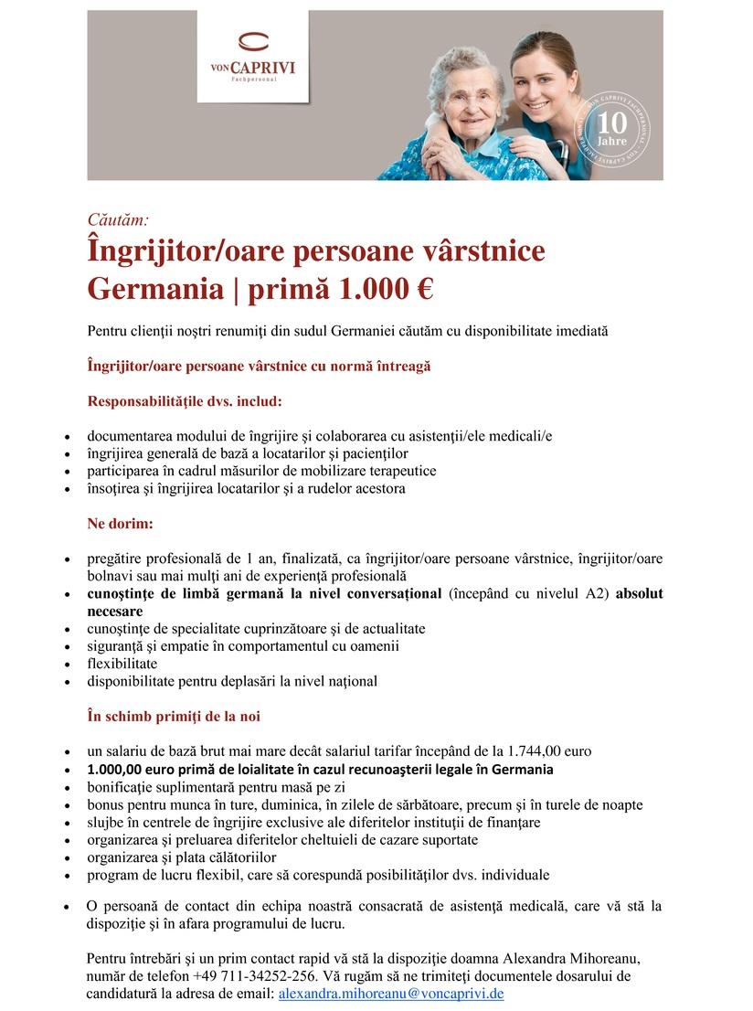 Îngrijitor/oare persoane vârstnice Germania | primă 1.000 € Pentru clienţii noştri renumiţi din sudul Germaniei căutăm cu disponibilitate imediată Îngrijitor/oare persoane vârstnice cu normă întreagă Responsabilităţile dvs. includ:  documentarea modului de îngrijire şi colaborarea cu asistenţii/ele medicali/e  îngrijirea generală de bază a locatarilor şi pacienţilor  participarea în cadrul măsurilor de mobilizare terapeutice  însoţirea şi îngrijirea locatarilor şi a rudelor acestora Ne dorim:  pregătire profesională de 1 an, finalizată, ca îngrijitor/oare persoane vârstnice, îngrijitor/oare bolnavi sau mai mulţi ani de experienţă profesională  cunoştinţe de limbă germană la nivel conversațional (începând cu nivelul A2) absolut necesare  cunoştinţe de specialitate cuprinzătoare şi de actualitate  siguranţă şi empatie în comportamentul cu oamenii  flexibilitate  disponibilitate pentru deplasări la nivel naţional În schimb primiţi de la noi  un salariu de bază brut mai mare decât salariul tarifar începând de la 1.744,00 euro  1.000,00 euro primă de loialitate în cazul recunoaşterii legale în Germania  bonificaţie suplimentară pentru masă pe zi  bonus pentru munca în ture, duminica, în zilele de sărbătoare, precum şi în turele de noapte  slujbe în centrele de îngrijire exclusive ale diferitelor instituţii de finanţare  organizarea şi preluarea diferitelor cheltuieli de cazare suportate  organizarea şi plata călătoriilor  program de lucru flexibil, care să corespundă posibilităţilor dvs. individuale  O persoană de contact din echipa noastră consacrată de asistenţă medicală, care vă stă la dispoziţie şi în afara programului de lucru. Pentru întrebări şi un prim contact rapid vă stă la dispoziţie doamna Alexandra Mihoreanu, număr de telefon +49 711-34252-256. Vă rugăm să ne trimiteţi documentele dosarului de candidatură la adresa de email: alexandra.mihoreanu@voncaprivi.de