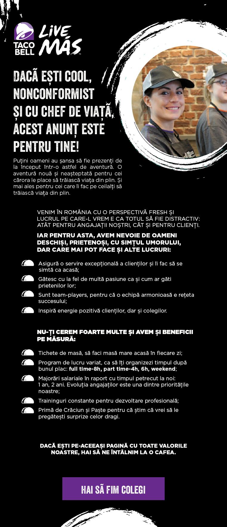 Personal Taco Bell  asigura o servire exceptionala a clientilor si ii fac sa se simta ca acasa gatesc cu la fel de multa pasiune ca si cum ar gati prietenilor lor sunt un team-players pentru ca o echipa armonioasa e reteta succesului inspira energiepozitiva clientilor dar si colegilor tichete de masa program de lucru variat full time sau part time majorari salariale in raport cu timpul petrecut la noi training uri constante pentru dezvoltarea profesionala prime de Paste si Craciun Taco Bell