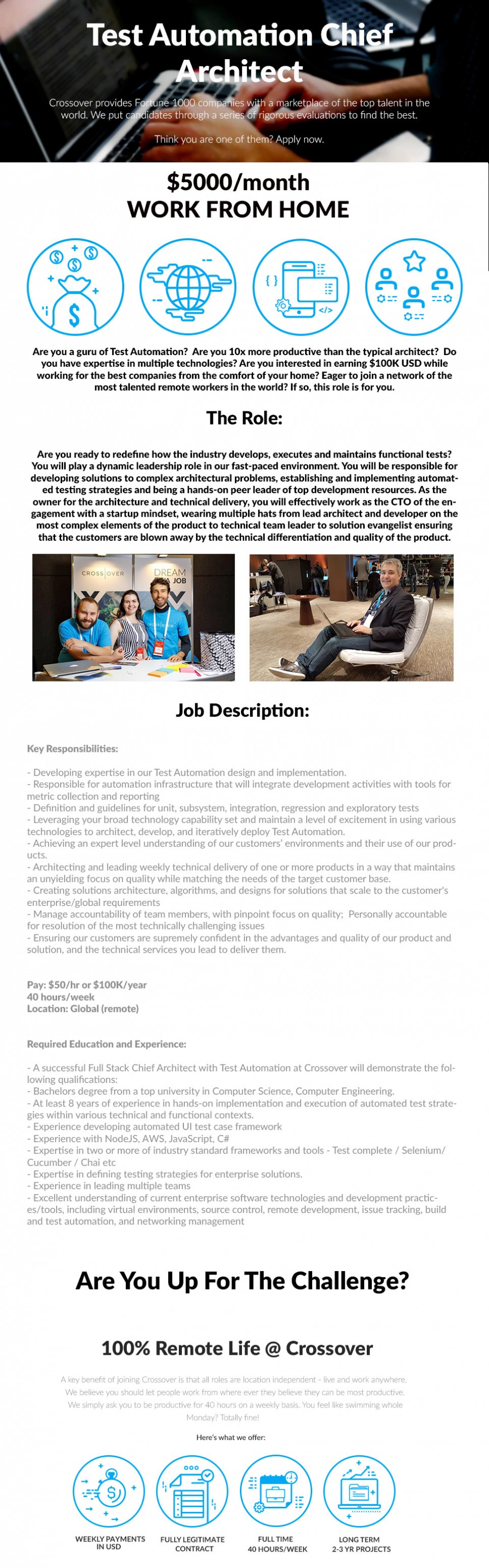 Crossover is redefining the way people work. Brick and mortar offices are history. The future of our global workforce will be built from teams collaborating from every corner of the world. We have embarked on an expedition to find and engage with that talent. Crossover has developed a unique method of finding, curating, and managing remote contractors. Our platform connects customers to the worlds best talent for both technical and non-technical employment. But we don't just find the best, we also provide the tools, training, and relationship building support to ensure success for long term growth.